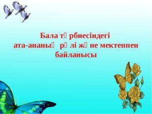 Бала тәрбиесіндегі ата-ананың рөлі және мектеппен байланысы
