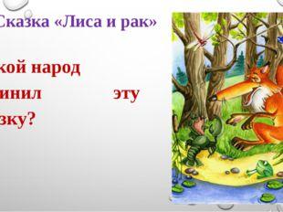 Сказка «Лиса и рак» Какой народ сочинил эту сказку?