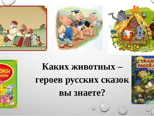 Каких животных – героев русских сказок вы знаете?