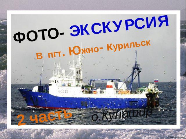 ФОТО- ЭКСКУРСИЯ В пгт. Южно- курильск 2 часть о.Кунашир