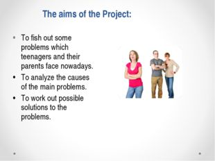 The aims of the Project: •To fish out some problems which teenagers and thei
