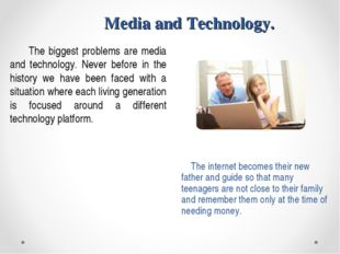 Media and Technology. The biggest problems are media and technology. Never be