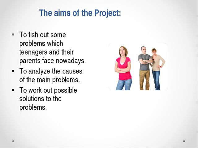 The aims of the Project: •To fish out some problems which teenagers and thei...