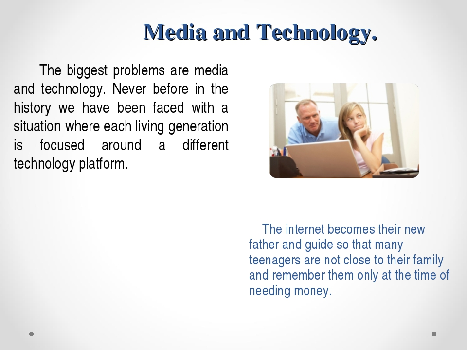 Media and Technology. The biggest problems are media and technology. Never be...