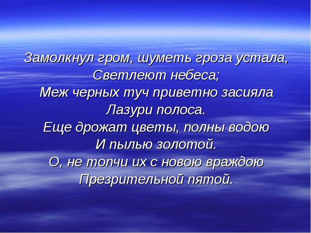Замолкнул гром, шуметь гроза устала, Светлеют небеса; Меж черных туч приветно...
