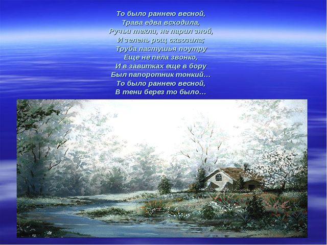То было раннею весной, Трава едва всходила, Ручьи текли, не парил зной, И зел...