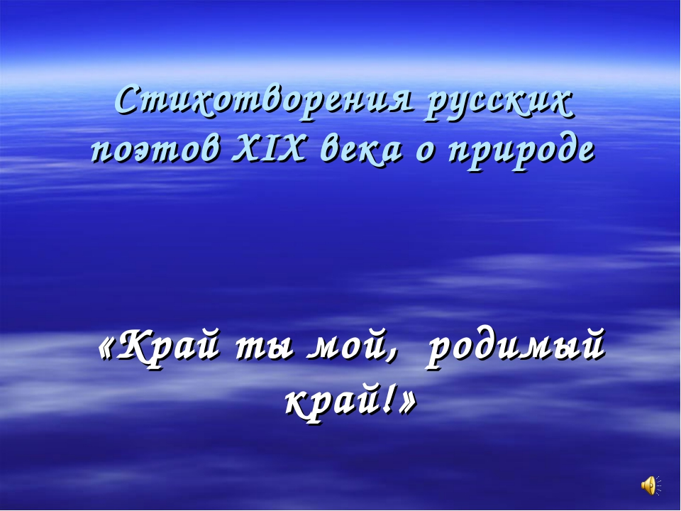 Стихотворения русских поэтов XIX века о природе «Край ты мой, родимый край!»