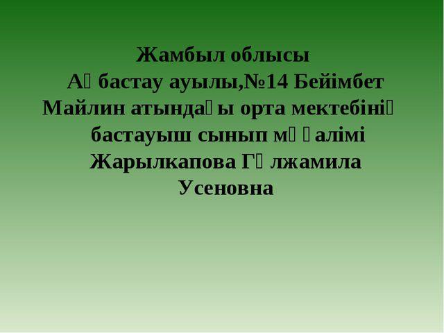 Жамбыл облысы Ақбастау ауылы,№14 Бейімбет Майлин атындағы орта мектебінің бас...