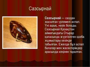 Сазсырнай Сазсырнай — саздан жасалған үрлемелі аспап. Үні ашық, нәзік болады