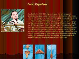Болат Сарыбаев Сарыбаев Болат (1927-1984) – музыкатанушы, өнертану кандидаты.