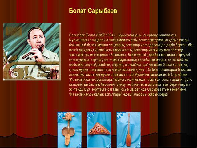 Болат Сарыбаев Сарыбаев Болат (1927-1984) – музыкатанушы, өнертану кандидаты....