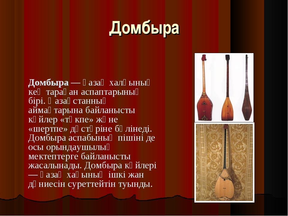 Домбыра Домбыра — қазақ халқының кең тараған аспаптарының бірі. Қазақстанның...