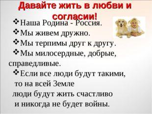 Давайте жить в любви и согласии! Наша Родина - Россия. Мы живем дружно. Мы те
