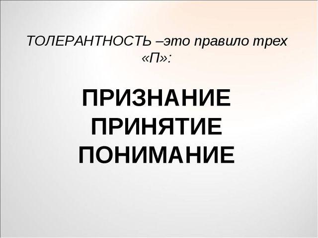 ТОЛЕРАНТНОСТЬ –это правило трех «П»: ПРИЗНАНИЕ ПРИНЯТИЕ ПОНИМАНИЕ