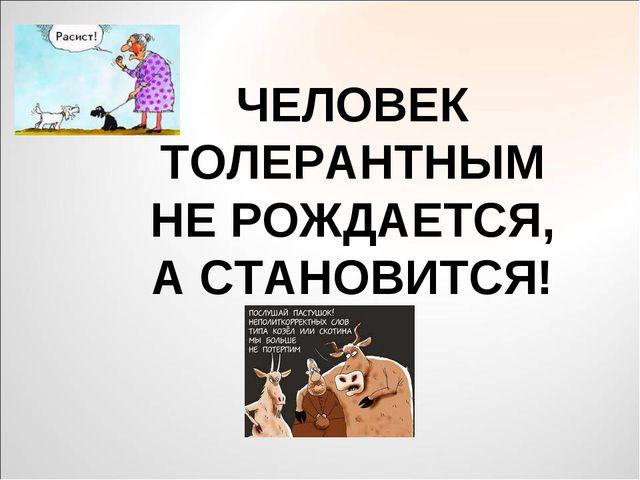 ЧЕЛОВЕК ТОЛЕРАНТНЫМ НЕ РОЖДАЕТСЯ, А СТАНОВИТСЯ!
