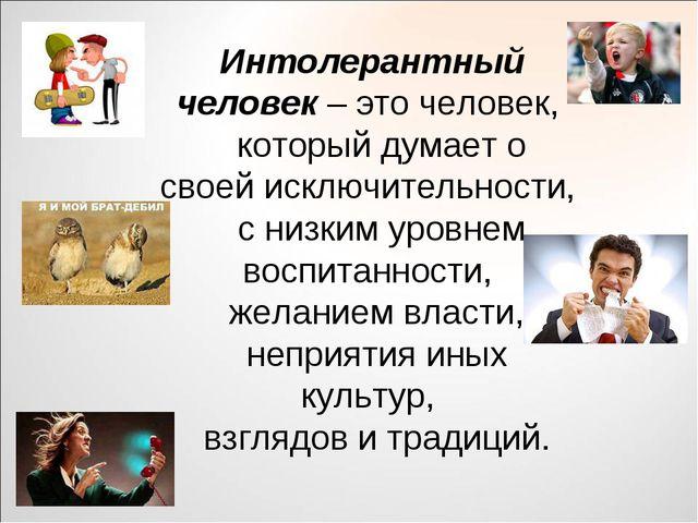 Интолерантный человек – это человек, который думает о своей исключительности,...
