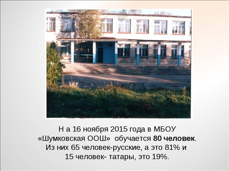 Н а 16 ноября 2015 года в МБОУ «Шумковская ООШ» обучается 80 человек. Из них...