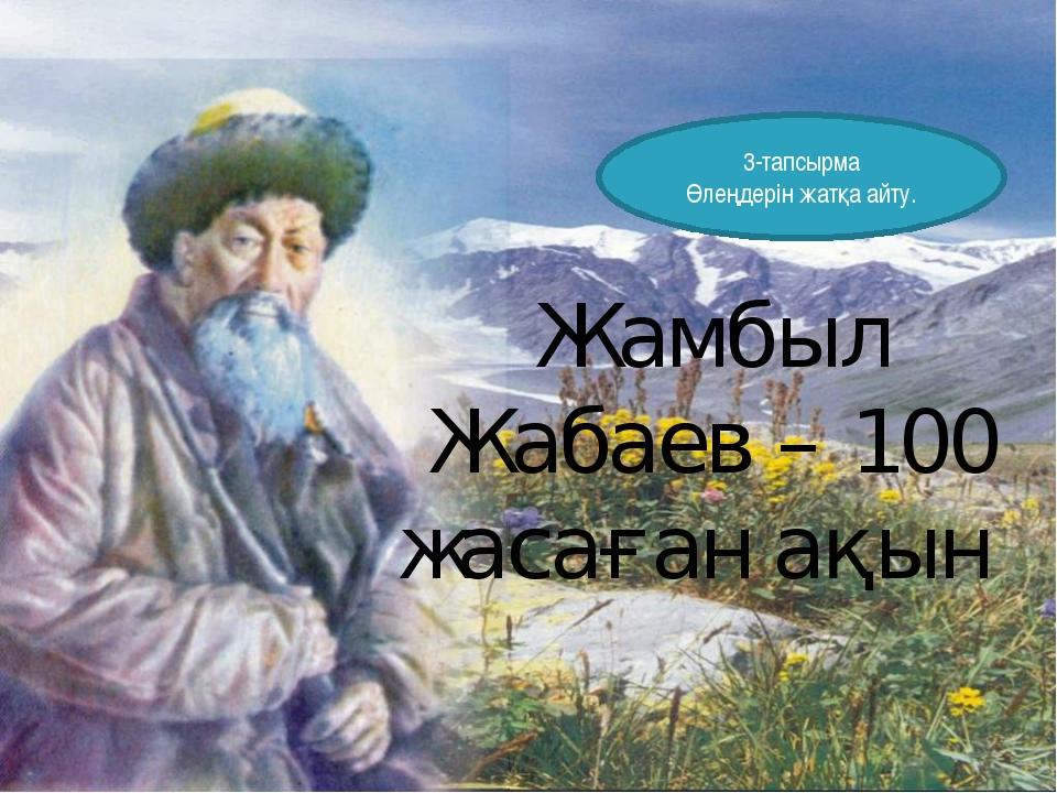 Жамбыл Жабаев – 100 жасаған ақын 3-тапсырма Өлеңдерін жатқа айту.