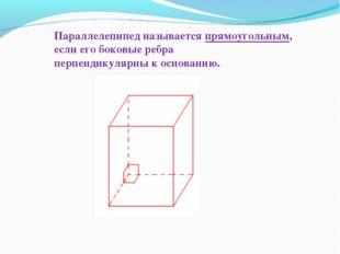 Параллелепипед называется прямоугольным, если его боковые ребра перпендикуляр