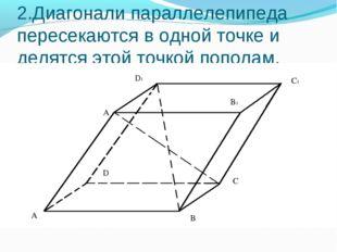 2.Диагонали параллелепипеда пересекаются в одной точке и делятся этой точкой