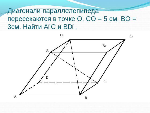 Диагонали параллелепипеда пересекаются в точке О. СО = 5 см, ВО = 3см. Найти...