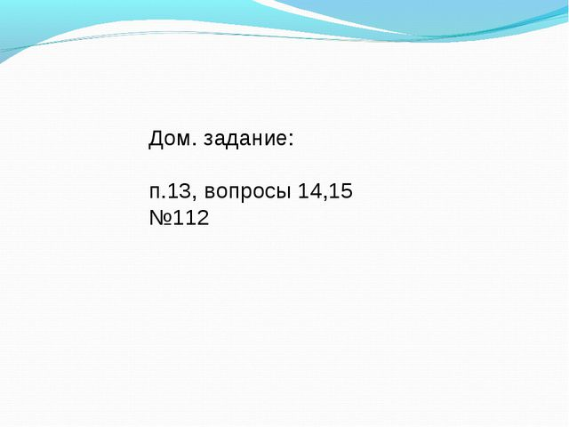Дом. задание: п.13, вопросы 14,15 №112