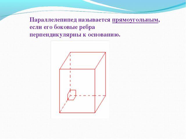 Параллелепипед называется прямоугольным, если его боковые ребра перпендикуляр...