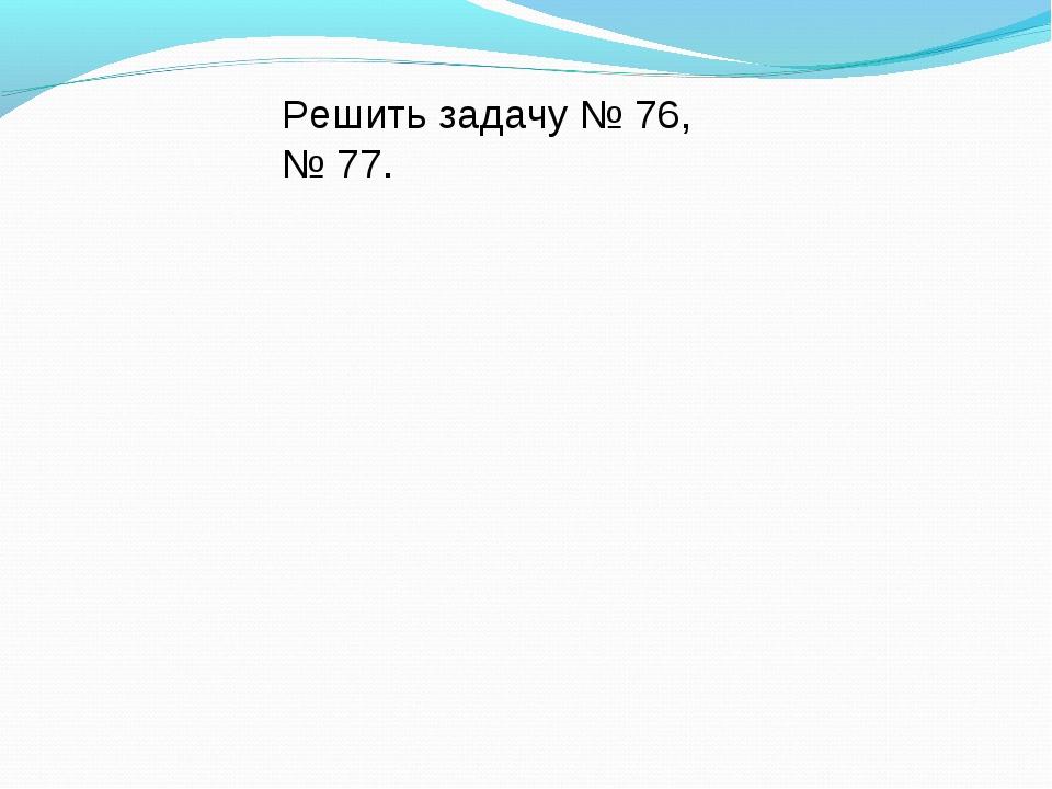 Решить задачу № 76, № 77.