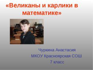 «Великаны и карлики в математике» Чуркина Анастасия МКОУ Красноярская СОШ 7 к