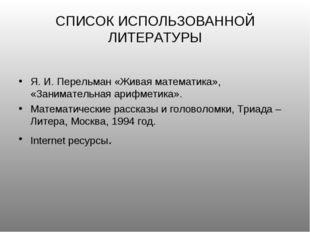 СПИСОК ИСПОЛЬЗОВАННОЙ ЛИТЕРАТУРЫ Я. И. Перельман «Живая математика», «Занимат
