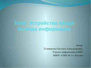 Тема: Устройства вводи вывода информации Автор: Селиванова Светлана Александр