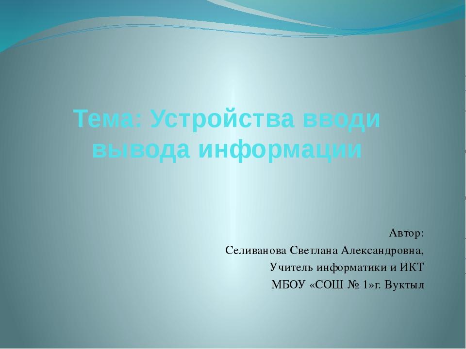 Тема: Устройства вводи вывода информации Автор: Селиванова Светлана Александр...