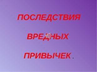 ПОСЛЕДСТВИЯ ВРЕДНЫХ ПРИВЫЧЕК .