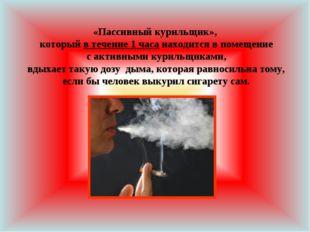 «Пассивный курильщик», который в течение 1 часа находится в помещение с актив