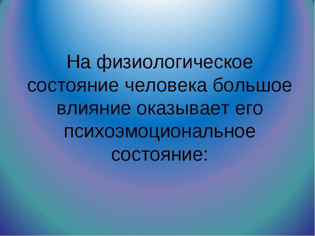 На физиологическое состояние человека большое влияние оказывает его психоэмоц...