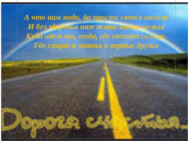 А что нам надо, да просто свет в оконце И без здоровья нам жить никак нельзя...