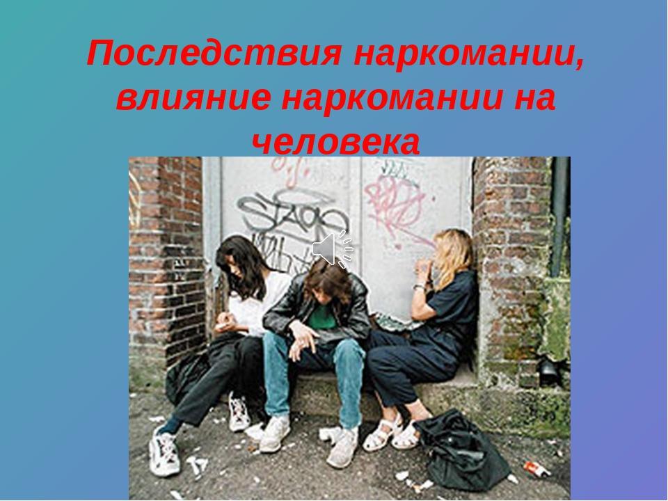 Последствия наркомании, влияние наркомании на человека