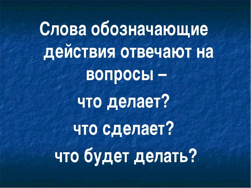 Слова обозначающие действия отвечают на вопросы – что делает? что сделает? чт...