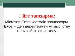 Үйге тапсырма: Microsoft Excel кестелік процессоры. Excel – дегі деректермен