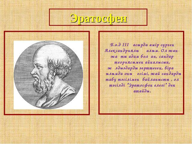 Эратосфен Б.э.д III ғасырда өмір сүрген Александриялық ғалым. Ол жан-жақты ад...