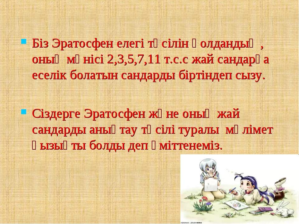 Біз Эратосфен елегі тәсілін қолдандық , оның мәнісі 2,3,5,7,11 т.с.с жай сан...
