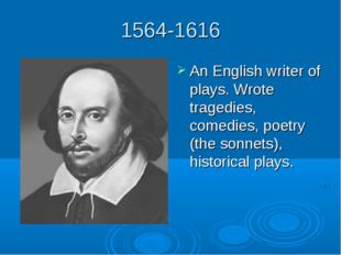 1564-1616 An English writer of plays. Wrote tragedies, comedies, poetry (the