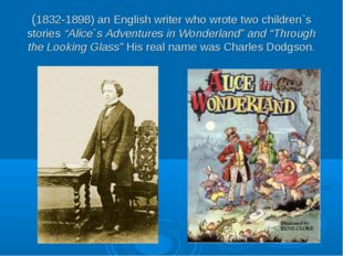 "(1832-1898) an English writer who wrote two children`s stories ""Alice`s Adven"