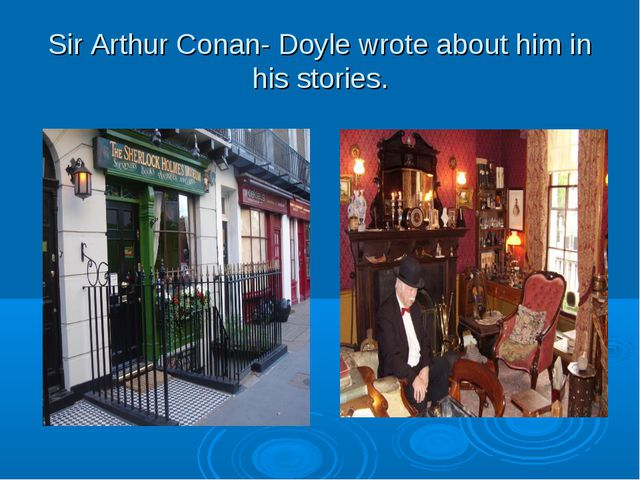 Sir Arthur Conan- Doyle wrote about him in his stories.