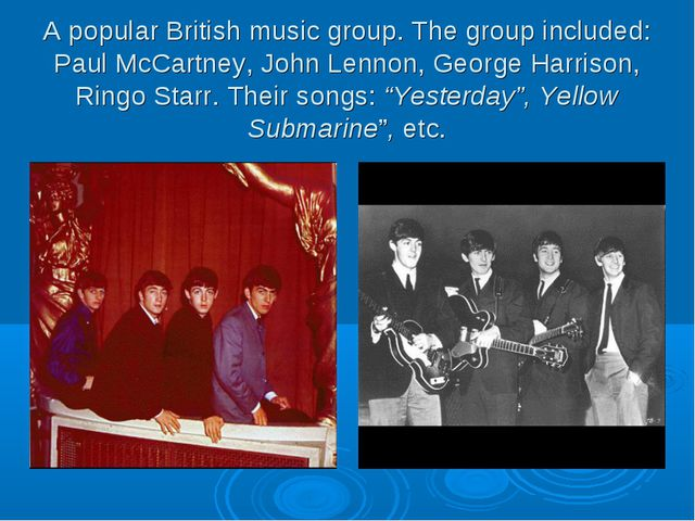 A popular British music group. The group included: Paul McCartney, John Lenno...