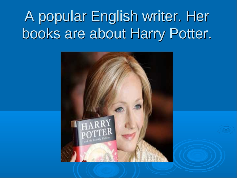A popular English writer. Her books are about Harry Potter.