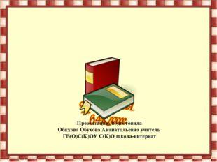 Презентацию подготовила Обкхова Обухова Ананатольевна учитель ГБ(О)С(К)ОУ С(К