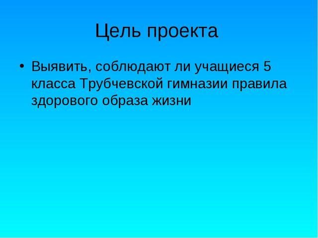 Цель проекта Выявить, соблюдают ли учащиеся 5 класса Трубчевской гимназии пра...