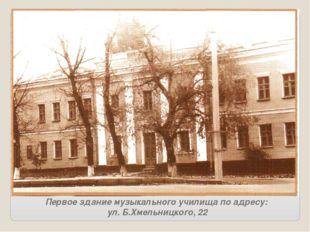 Первое здание музыкального училища по адресу: ул. Б.Хмельницкого, 22