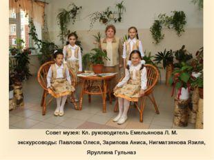 Совет музея: Кл. руководитель Емельянова Л. М. экскурсоводы: Павлова Олеся, З